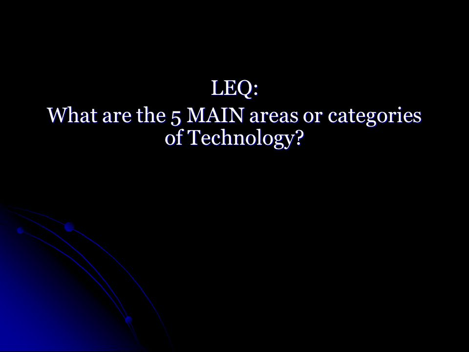 LEQ: What are the 5 MAIN areas or categories of Technology
