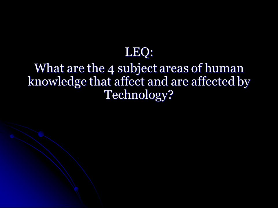 LEQ: What are the 4 subject areas of human knowledge that affect and are affected by Technology