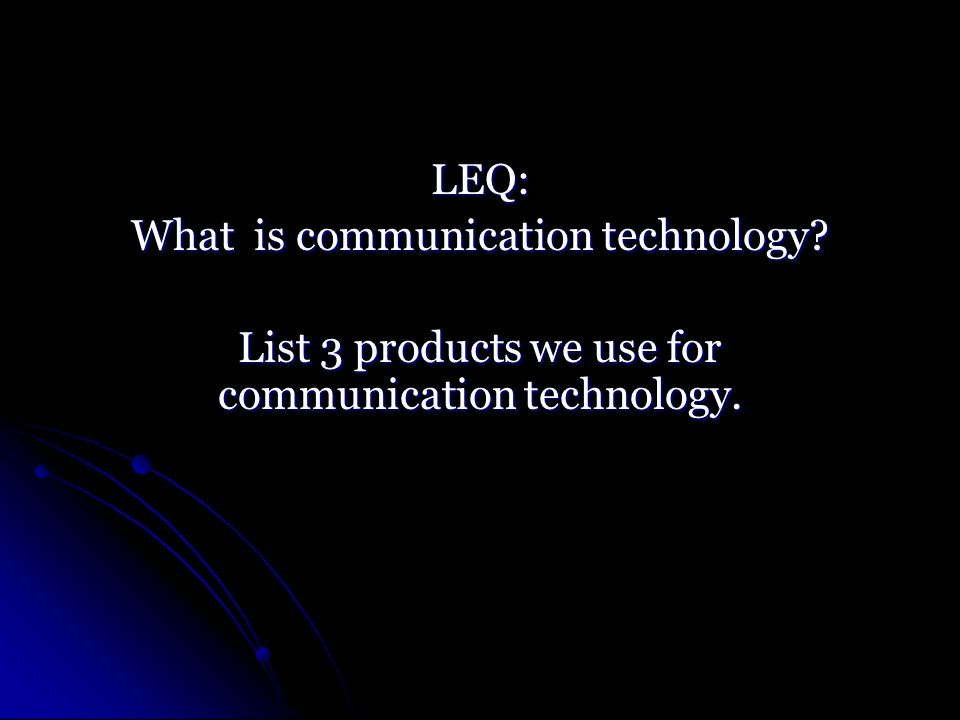 LEQ: What is communication technology List 3 products we use for communication technology.