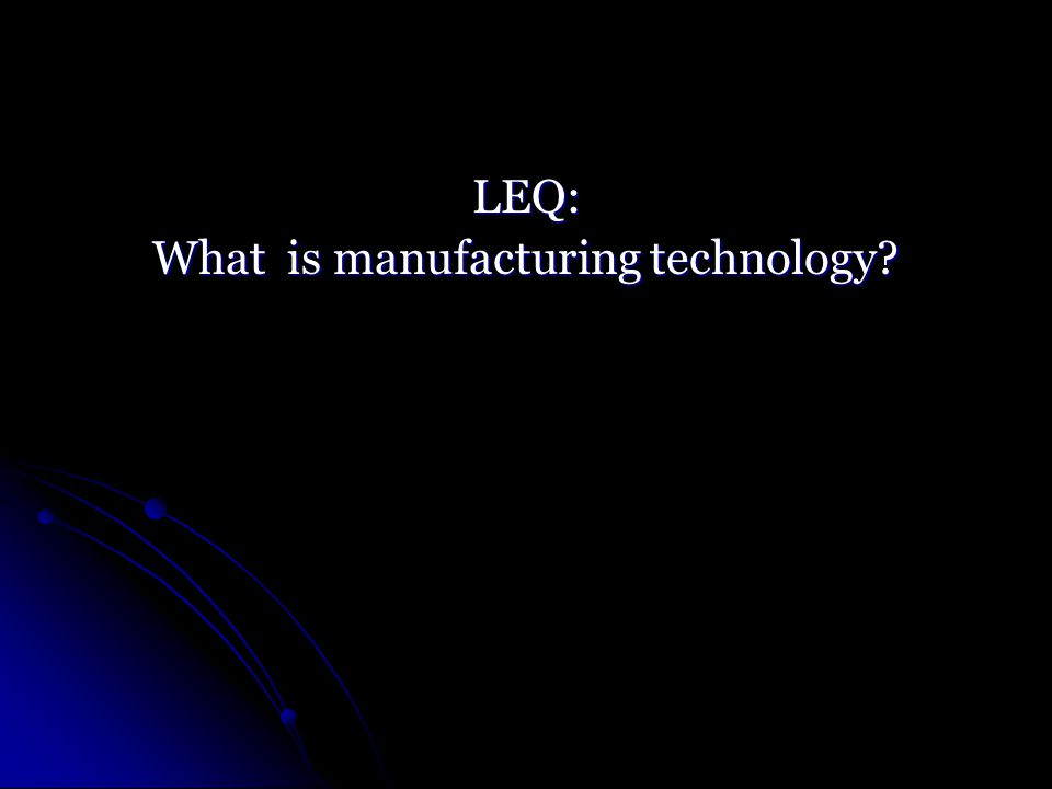 LEQ: What is manufacturing technology