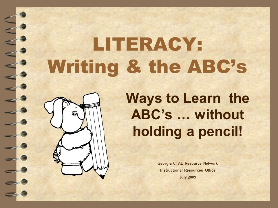 LITERACY: Writing & the ABC's Ways to Learn the ABC's … without holding a pencil! Georgia CTAE Resource Network Instructional Resources Office July 20