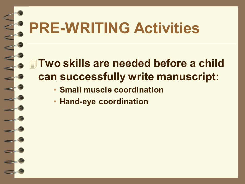 PRE-WRITING Activities  Two skills are needed before a child can successfully write manuscript: Small muscle coordination Hand-eye coordination