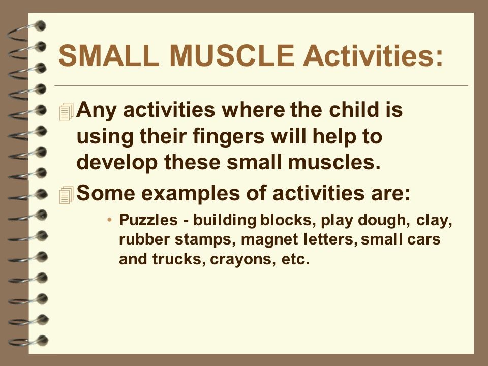 SMALL MUSCLE Activities:  Any activities where the child is using their fingers will help to develop these small muscles.  Some examples of activiti