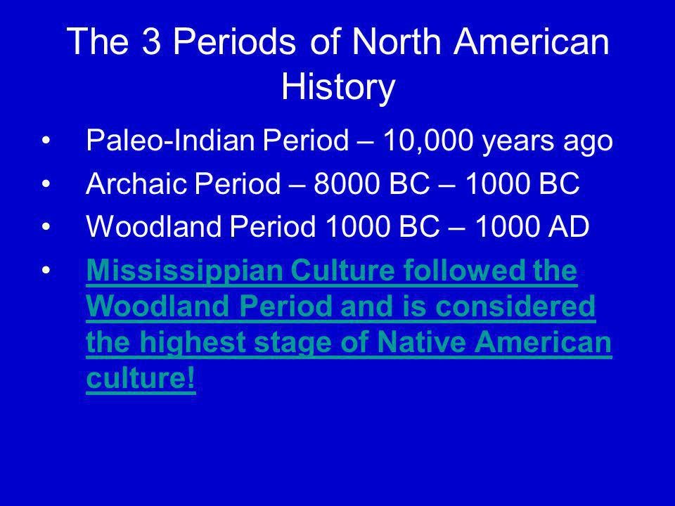 The 3 Periods of North American History Paleo-Indian Period – 10,000 years ago Archaic Period – 8000 BC – 1000 BC Woodland Period 1000 BC – 1000 AD Mi