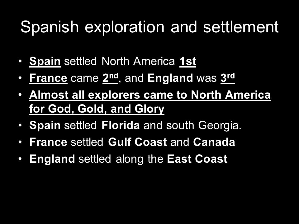 Spanish exploration and settlement Spain settled North America 1st France came 2 nd, and England was 3 rd Almost all explorers came to North America f