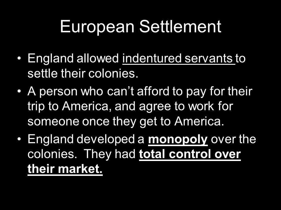 European Settlement England allowed indentured servants to settle their colonies. A person who can't afford to pay for their trip to America, and agre