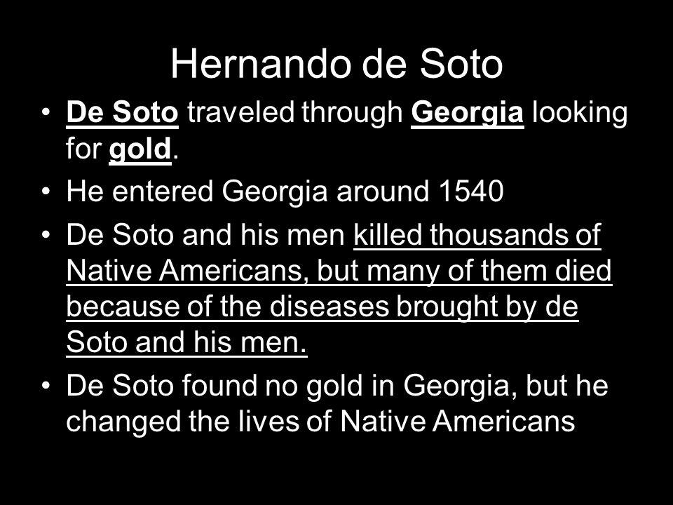 Hernando de Soto De Soto traveled through Georgia looking for gold. He entered Georgia around 1540 De Soto and his men killed thousands of Native Amer