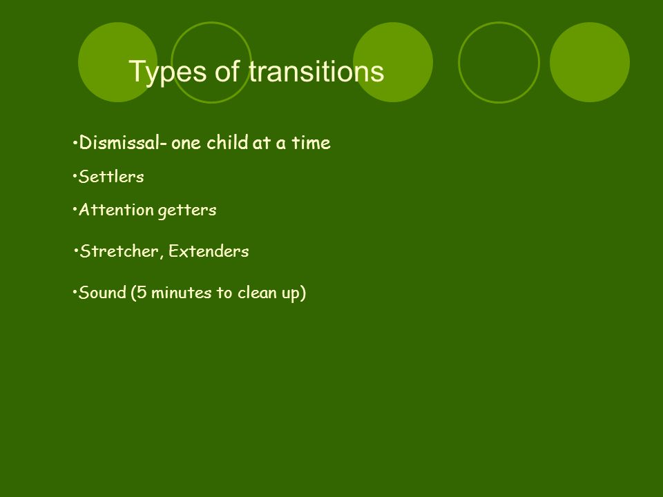 Types of t ransitions Dismissal- one child at a time Settlers Attention getters Stretcher, Extenders Sound (5 minutes to clean up)