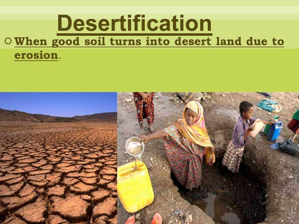  When good soil turns into desert land due to erosion.