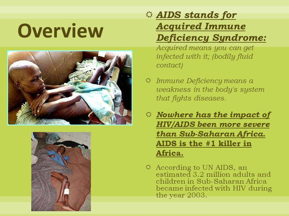  AIDS stands for Acquired Immune Deficiency Syndrome: Acquired means you can get infected with it; (bodily fluid contact)  Immune Deficiency means a weakness in the body s system that fights diseases.