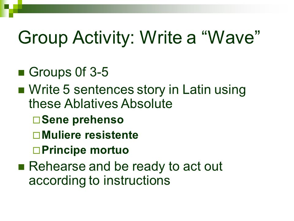 Group Activity: Write a Wave Groups 0f 3-5 Write 5 sentences story in Latin using these Ablatives Absolute  Sene prehenso  Muliere resistente  Principe mortuo Rehearse and be ready to act out according to instructions