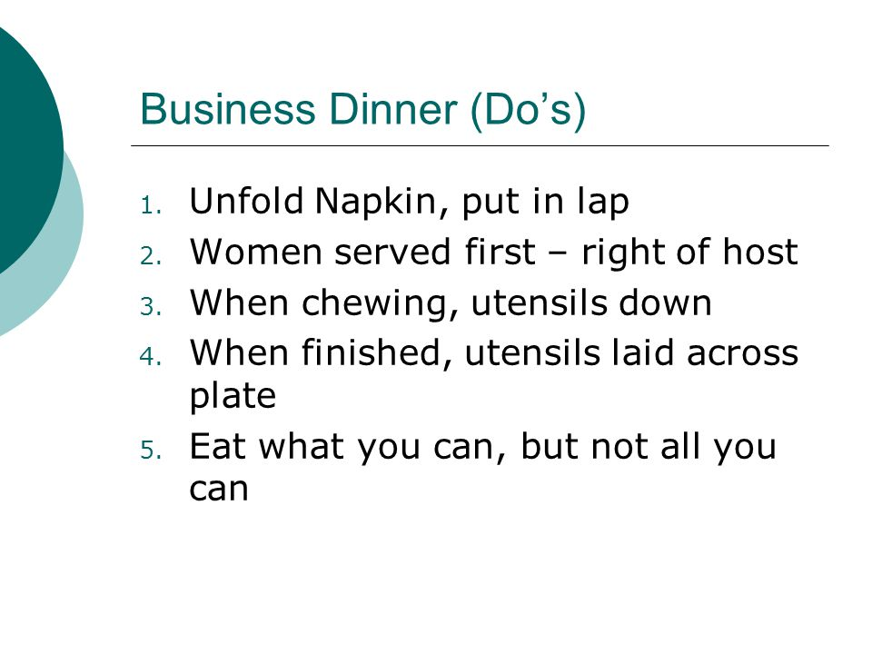 Business Dinner (Do's) 1. Unfold Napkin, put in lap 2. Women served first – right of host 3. When chewing, utensils down 4. When finished, utensils la