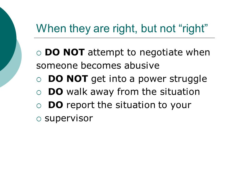 "When they are right, but not ""right""  DO NOT attempt to negotiate when someone becomes abusive  DO NOT get into a power struggle  DO walk away from"