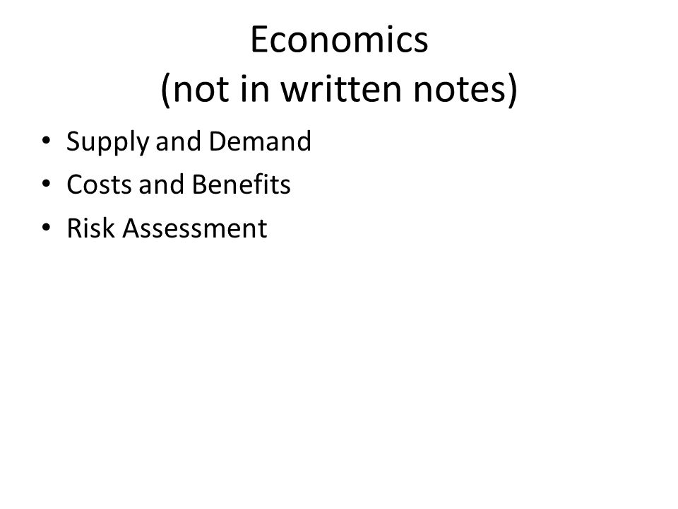 Economics (not in written notes) Supply and Demand Costs and Benefits Risk Assessment