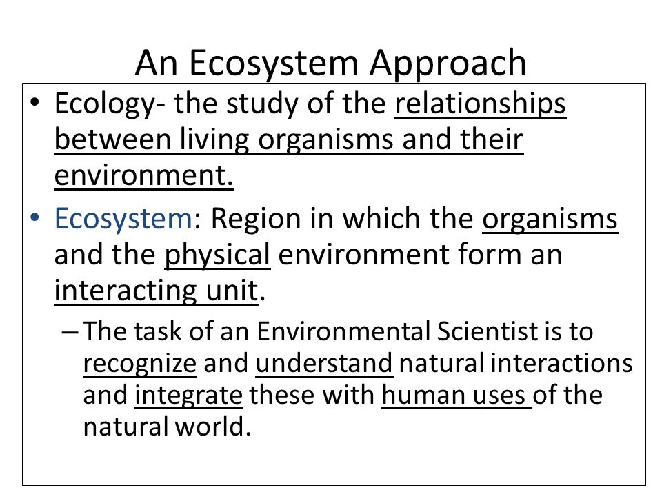 10/12/20146 An Ecosystem Approach Ecology- the study of the relationships between living organisms and their environment.