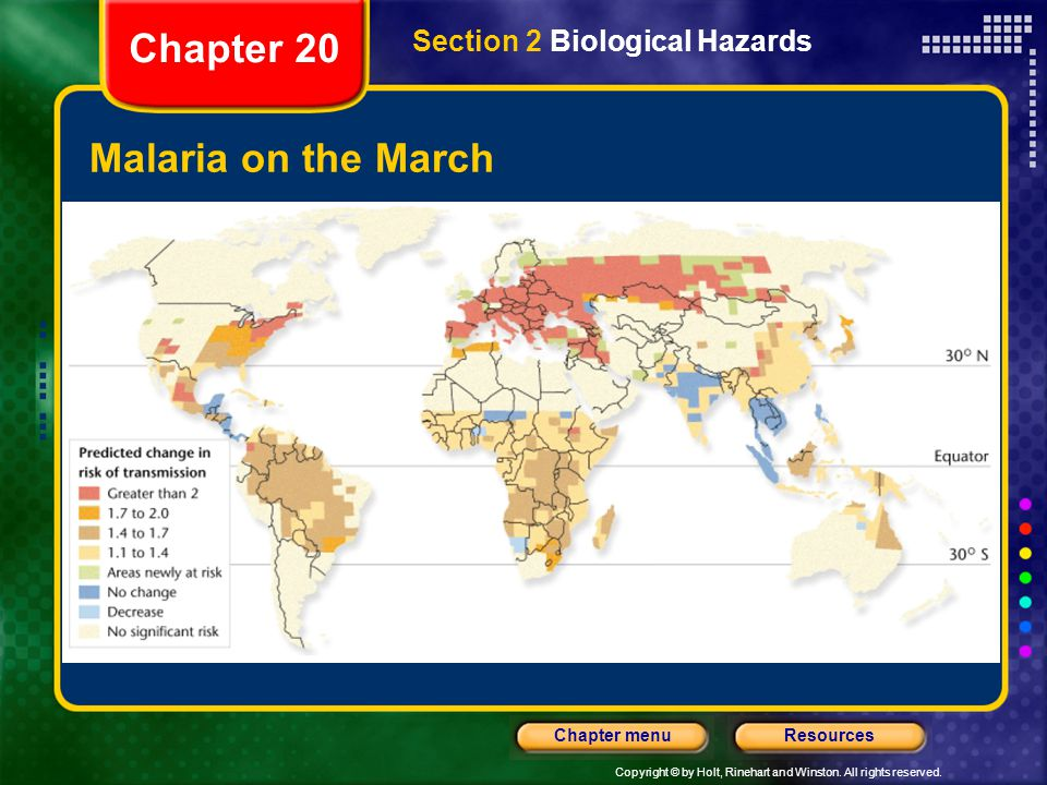 Copyright © by Holt, Rinehart and Winston. All rights reserved. ResourcesChapter menu Malaria on the March Chapter 20 Section 2 Biological Hazards