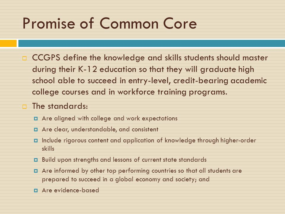 Promise of Common Core  CCGPS define the knowledge and skills students should master during their K-12 education so that they will graduate high scho