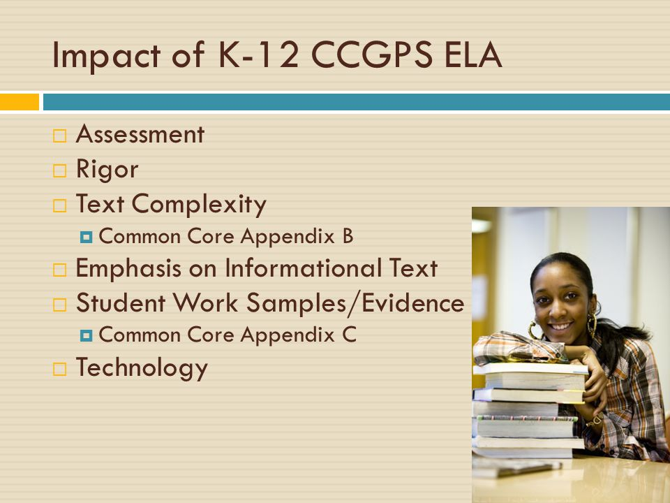 Impact of K-12 CCGPS ELA  Assessment  Rigor  Text Complexity  Common Core Appendix B  Emphasis on Informational Text  Student Work Samples/Evide