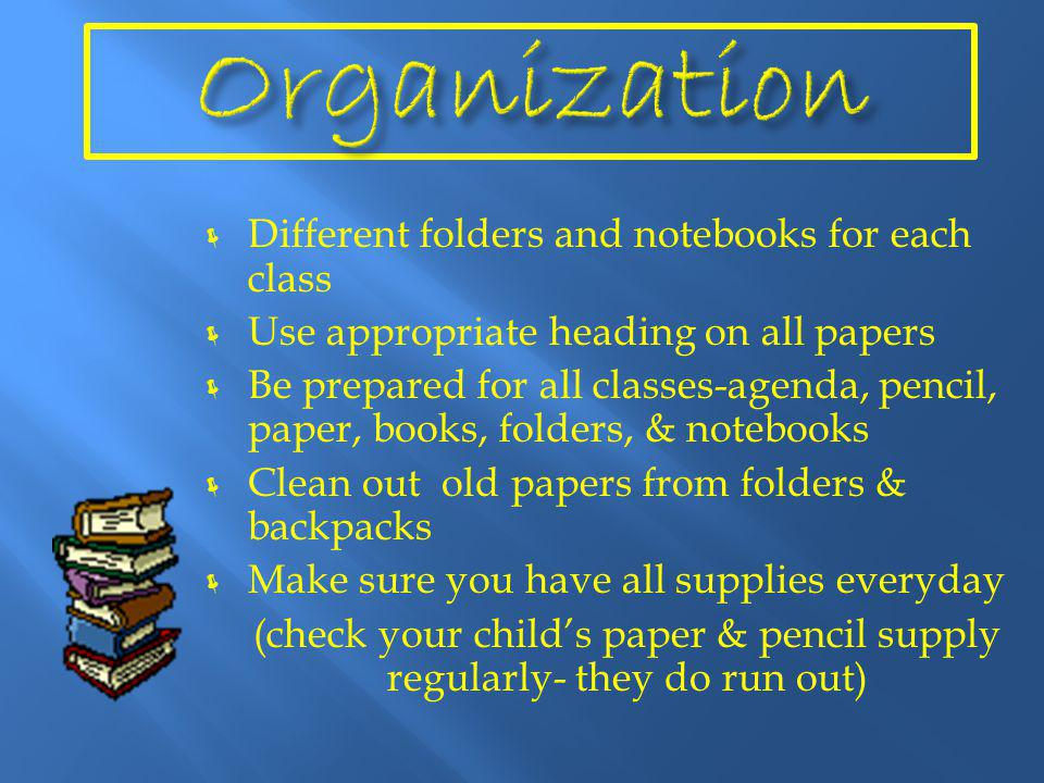  Different folders and notebooks for each class  Use appropriate heading on all papers  Be prepared for all classes-agenda, pencil, paper, books, folders, & notebooks  Clean out old papers from folders & backpacks  Make sure you have all supplies everyday (check your child's paper & pencil supply regularly- they do run out)