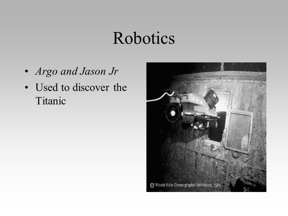 Robotics Argo and Jason Jr Used to discover the Titanic