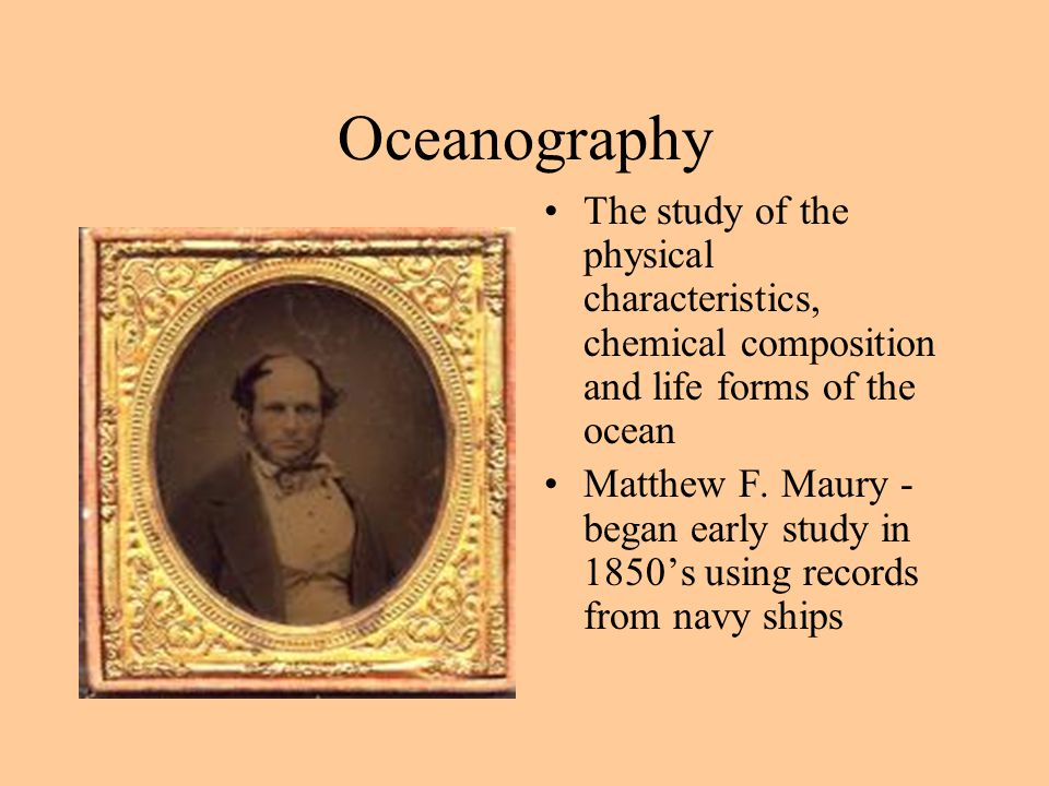 Oceanography The study of the physical characteristics, chemical composition and life forms of the ocean Matthew F.