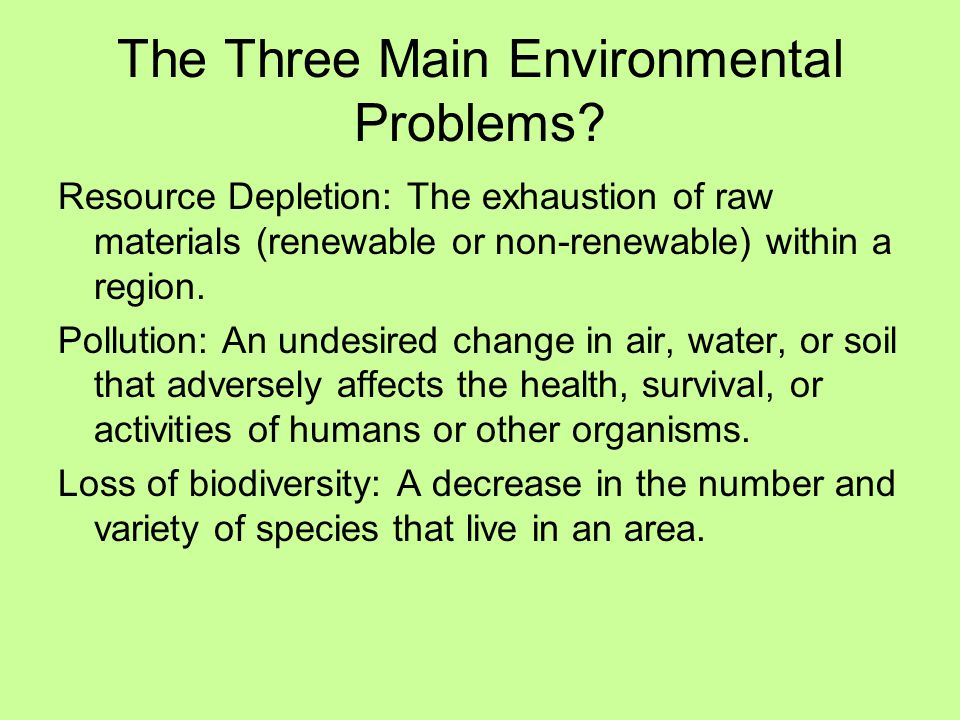 The Three Main Environmental Problems? Resource Depletion: The exhaustion of raw materials (renewable or non-renewable) within a region. Pollution: An