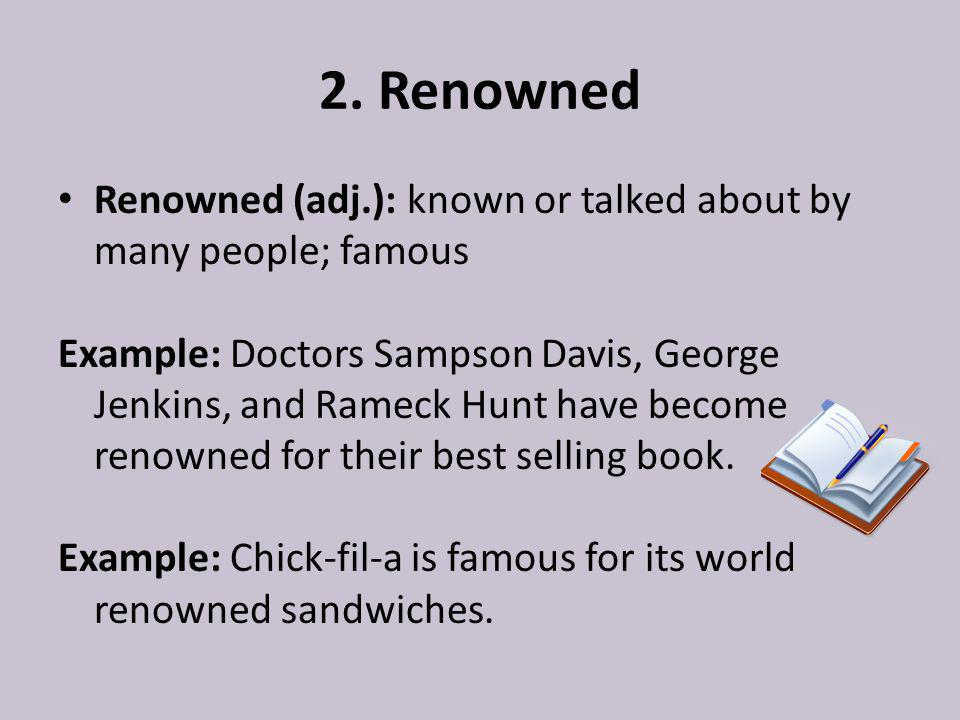2. Renowned Renowned (adj.): known or talked about by many people; famous Example: Doctors Sampson Davis, George Jenkins, and Rameck Hunt have become