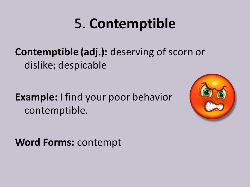 5. Contemptible Contemptible (adj.): deserving of scorn or dislike; despicable Example: I find your poor behavior contemptible. Word Forms: contempt