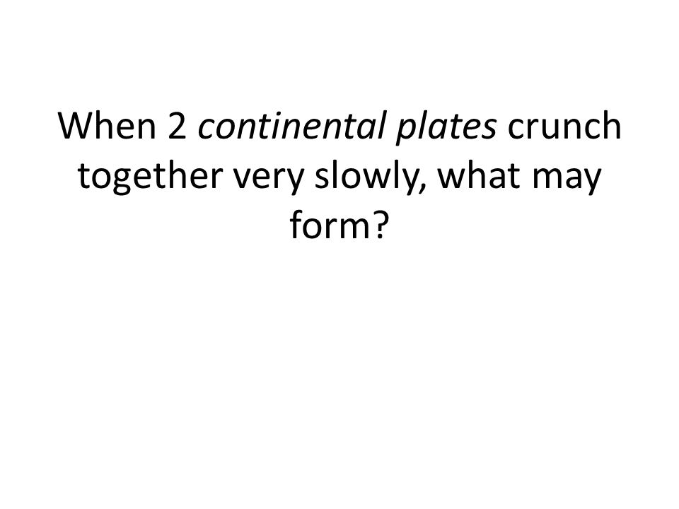 When 2 continental plates crunch together very slowly, what may form?