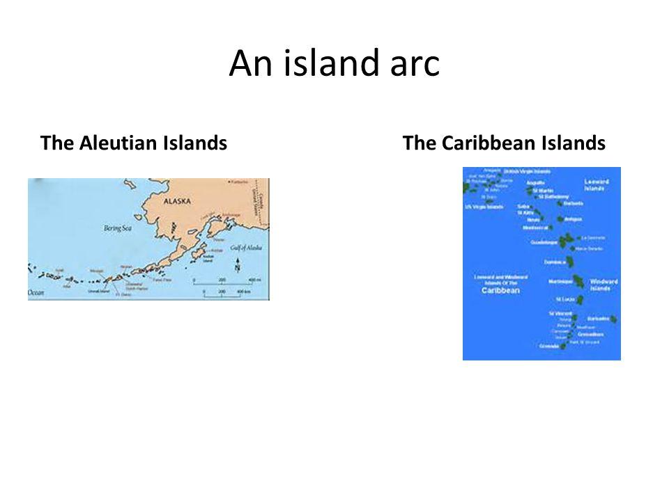 An island arc The Aleutian IslandsThe Caribbean Islands