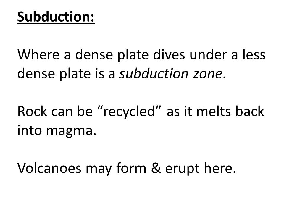 """Subduction: Where a dense plate dives under a less dense plate is a subduction zone. Rock can be """"recycled"""" as it melts back into magma. Volcanoes may"""