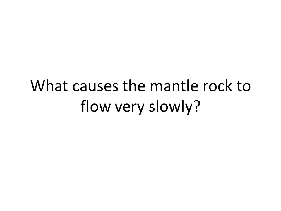 What causes the mantle rock to flow very slowly?