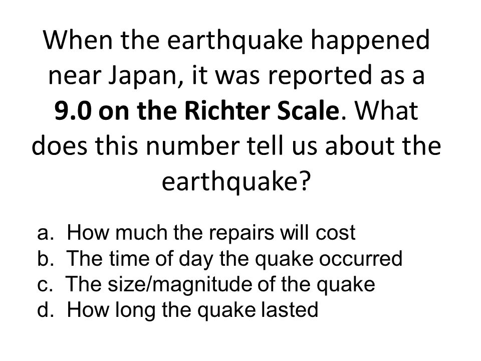 When the earthquake happened near Japan, it was reported as a 9.0 on the Richter Scale. What does this number tell us about the earthquake? a. How muc