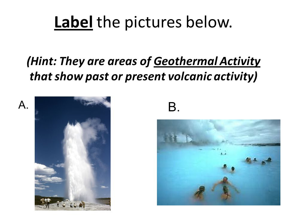 Label the pictures below. (Hint: They are areas of Geothermal Activity that show past or present volcanic activity) A. B.