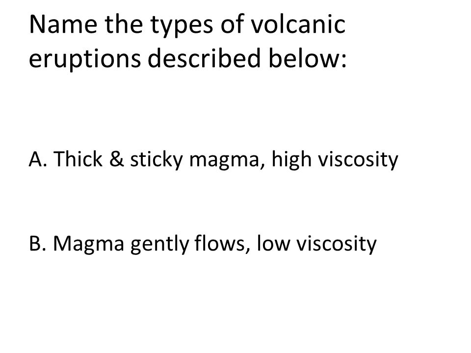 Name the types of volcanic eruptions described below: A. Thick & sticky magma, high viscosity B. Magma gently flows, low viscosity
