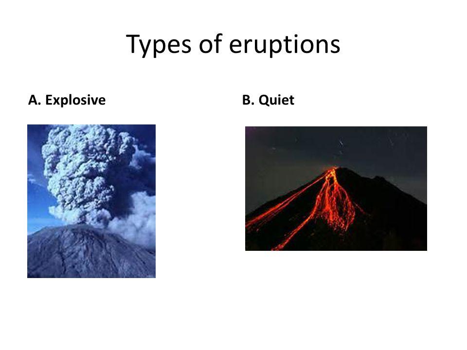 Types of eruptions A. ExplosiveB. Quiet
