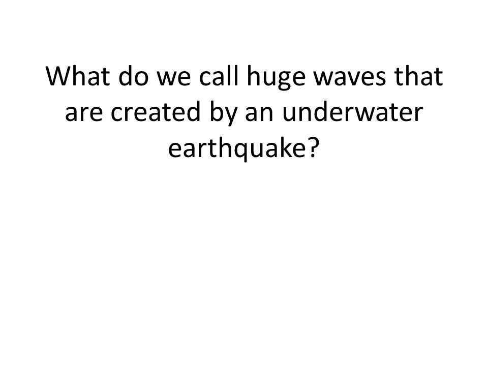What do we call huge waves that are created by an underwater earthquake?