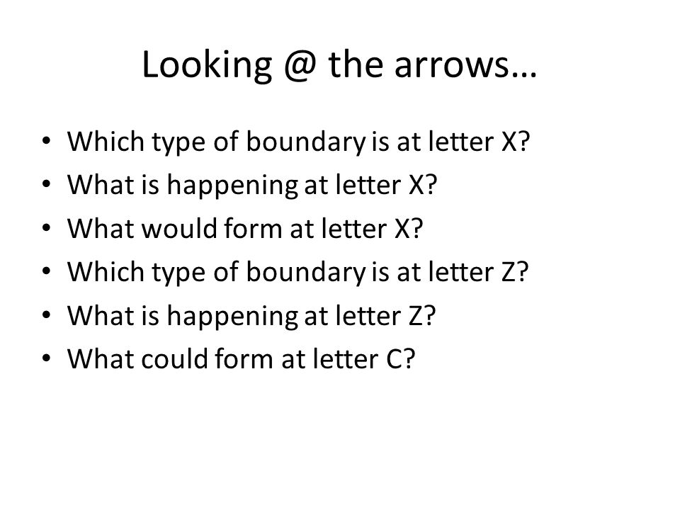 Looking @ the arrows… Which type of boundary is at letter X? What is happening at letter X? What would form at letter X? Which type of boundary is at