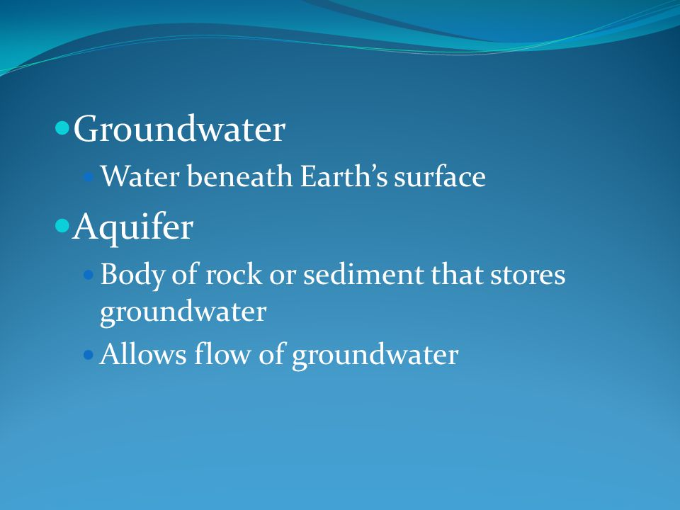 Groundwater Water beneath Earth's surface Aquifer Body of rock or sediment that stores groundwater Allows flow of groundwater