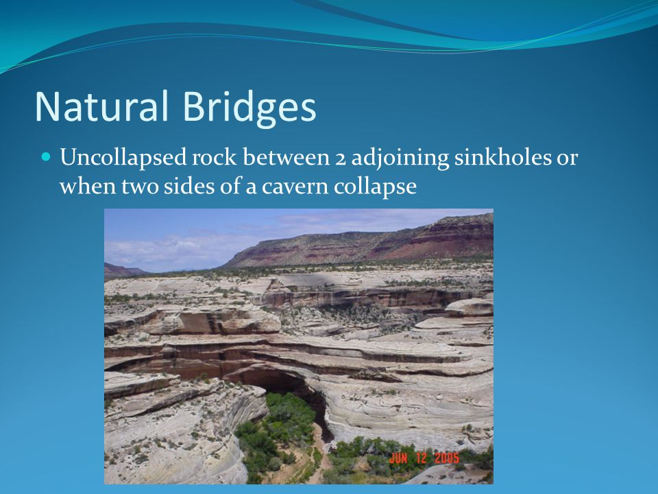 Natural Bridges Uncollapsed rock between 2 adjoining sinkholes or when two sides of a cavern collapse
