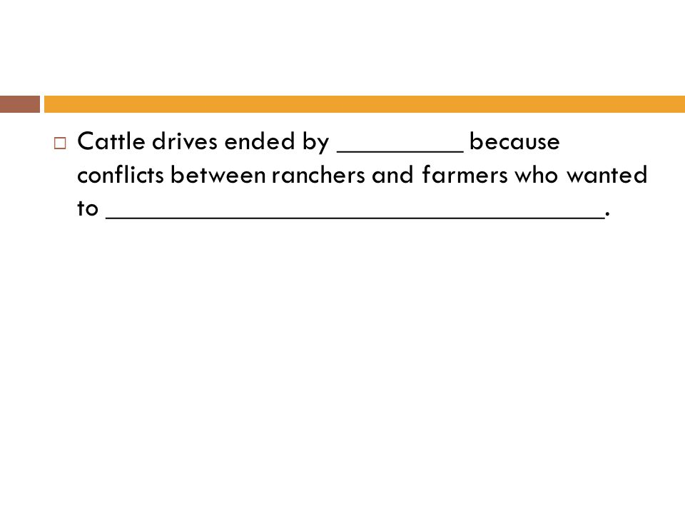  Cattle drives ended by _________ because conflicts between ranchers and farmers who wanted to ____________________________________.