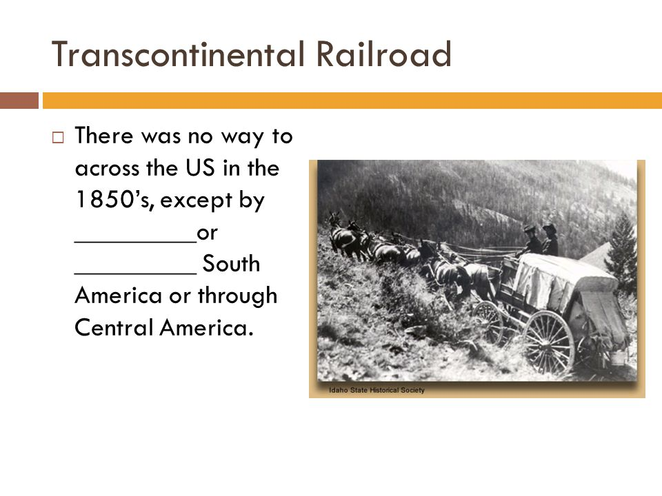 Transcontinental Railroad  There was no way to across the US in the 1850's, except by _________or _________ South America or through Central America.