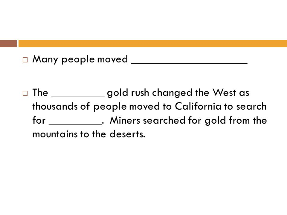  Many people moved ____________________  The _________ gold rush changed the West as thousands of people moved to California to search for _________.