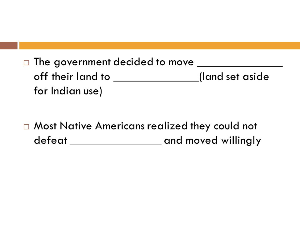  The government decided to move ______________ off their land to ______________(land set aside for Indian use)  Most Native Americans realized they could not defeat _______________ and moved willingly