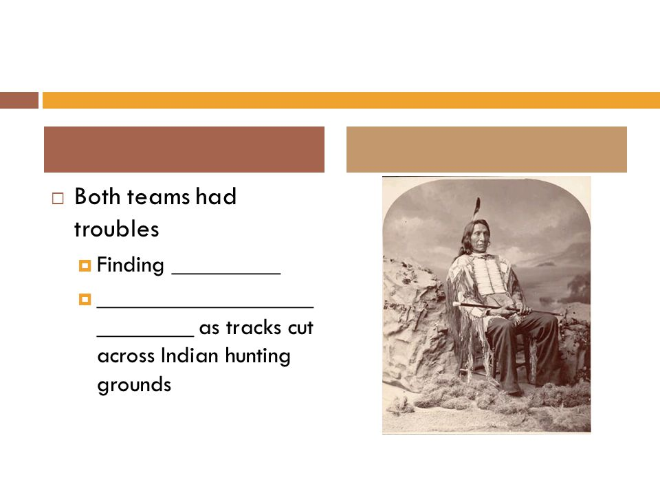  Both teams had troubles  Finding _________  __________________ ________ as tracks cut across Indian hunting grounds