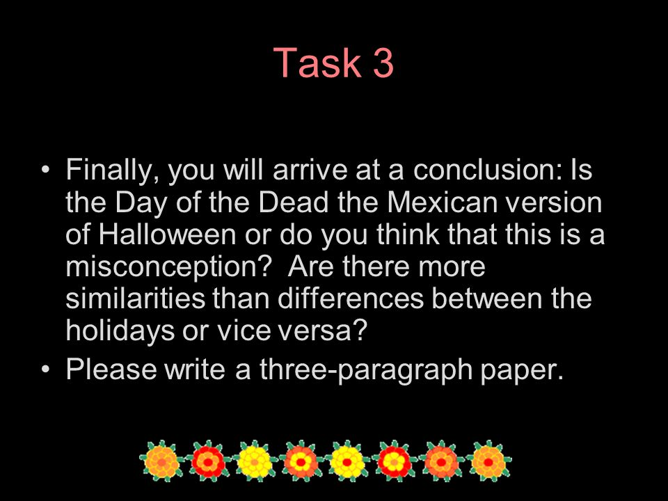 Task 3 Finally, you will arrive at a conclusion: Is the Day of the Dead the Mexican version of Halloween or do you think that this is a misconception?