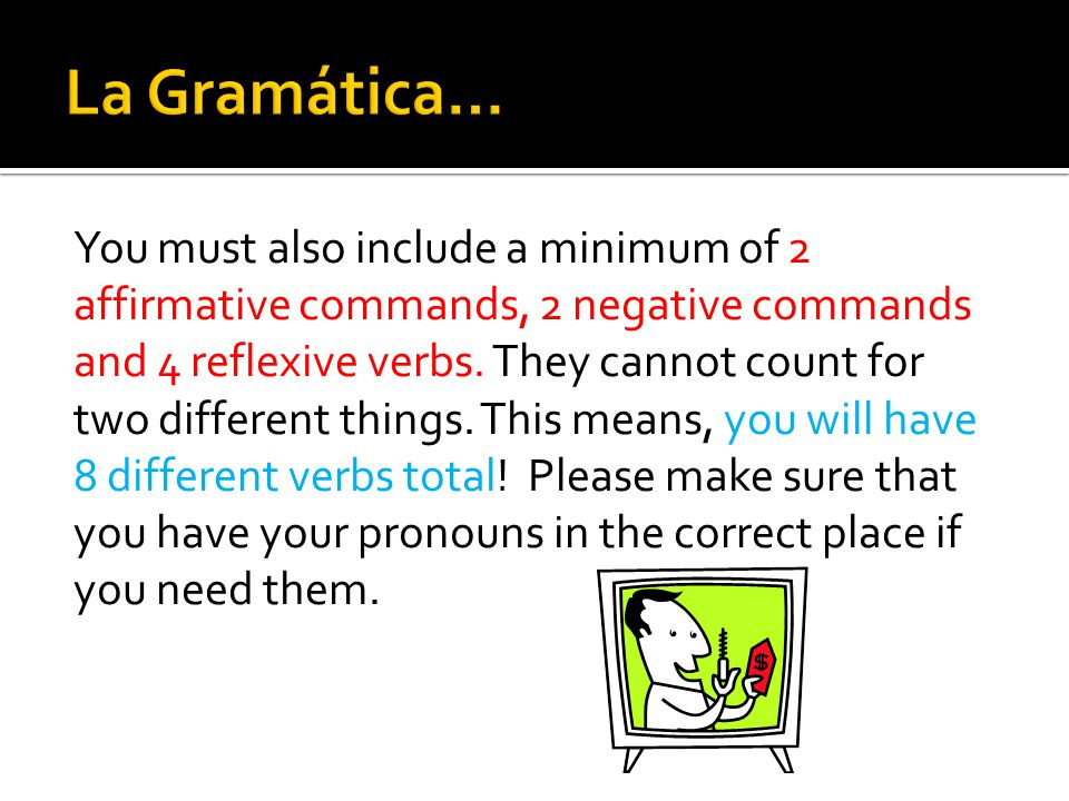 You must also include a minimum of 2 affirmative commands, 2 negative commands and 4 reflexive verbs. They cannot count for two different things. This