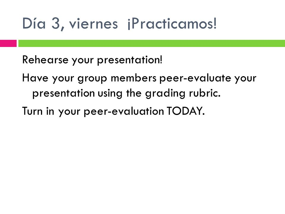 Día 3, viernes ¡Practicamos! Rehearse your presentation! Have your group members peer-evaluate your presentation using the grading rubric. Turn in you