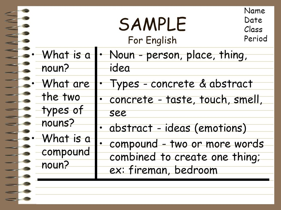 SAMPLE For English What is a noun? What are the two types of nouns? What is a compound noun? Noun - person, place, thing, idea Types - concrete & abst