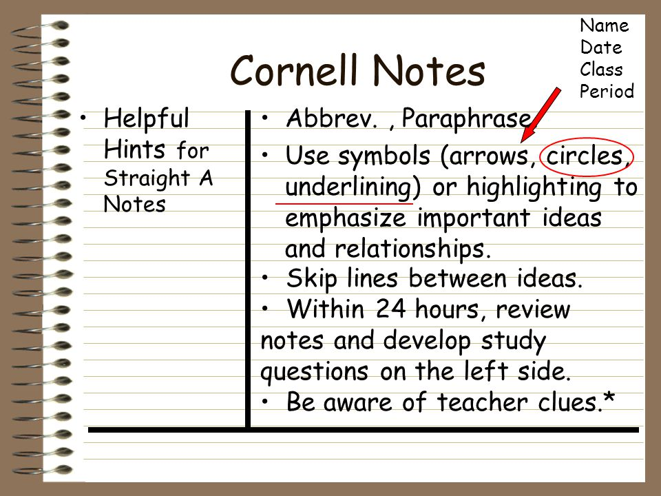 Cornell Notes Helpful Hints for Straight A Notes Abbrev., Paraphrase. Use symbols (arrows, circles, underlining) or highlighting to emphasize importan